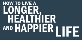 <br />How to Live a LONGER HEALTHIER AND HAPPIER LIFE